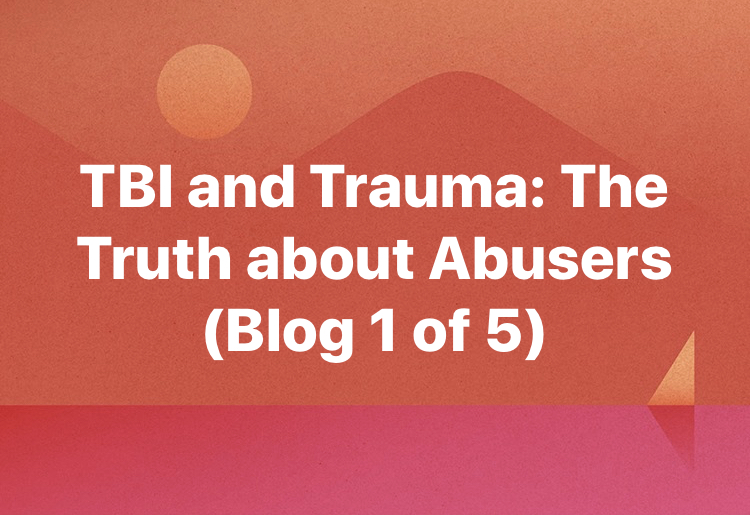 TBI and Trauma: The Truth about Abusers (Blog 1)