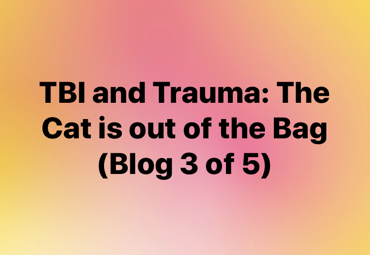 TBI and Trauma: The Cat is Out of the Bag (Blog 3 of 5)