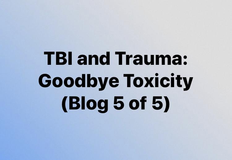 TBI and Trauma: Goodbye Toxicity (Blog 5 of 5)